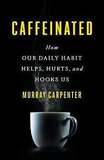 Caffeinated : How Our Daily Habit Helps, Hurts, and Hooks Us by Murray Carpenter