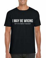 I May Be Wrong T-Shirt, Sarcasm Sarcastic Slogans Funny Joke Gifts Adults Top