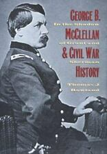 George B. McClellan and Civil War History : In the Shadow of Grant and Sherman b