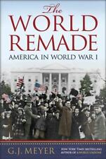 The World Remade : America in World War I by G. J. Meyer (2017, Hardcover)