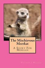 The Mischievous Meerkat : The Mischievous Meerkat- a Story for Morgan by.