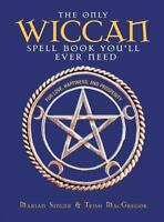 The Only Wiccan Spell Book You'll Ever Need: For Love, Happiness, and Prosperit