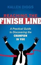 Reaching the Finish Line: A Practical Guide to Discovering the Champion in You (