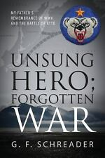 Unsung Hero; Forgotten War : My Father's Remembrance of WWII and the Battle o...