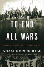 To End All Wars: A Story of Loyalty and Rebellion, 1914-1918 Adam Hochschild HC