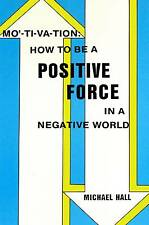 MOTIVATION HOW TO BE A POSITIVE FORCE IN A NEGATIVE WORLD MICHAEL HALL