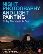Night Photography and Light Painting : Finding Your Way in the Dark by Lance...