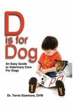 D Is for Dog : An Easy Guide to Veterinary Care for Dogs by Terrie Sizemore...