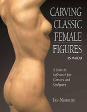 Carving Classic Female Figures in Wood: A How-To Reference for Carvers and Scul
