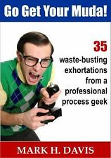 Go Get Your Muda! : 35 Waste-Busting Exhortations from a Professional Process...