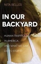 In Our Backyard : Human Trafficking in America and What We Can Do to Stop It...