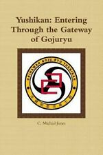 Yushikan : Entering Through the Gateway of Gojuryu by C. Michial Jones (2011,...