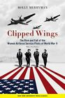 Clipped Wings: The Rise and Fall of the Women Airforce Service Pilots (Wasps) of