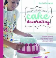 The Busy Girl's Guide To Cake Decorating: The Fast, Simple Way to Impressive Cak