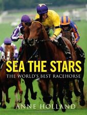 Sea The Stars: The World's Best Racehorse by Holland, Anne Hardback Book The