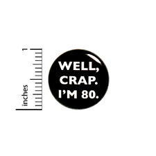 """Funny Button 80th Birthday Joke Pin Well Crap I'm 80 Party Pin Gift 1"""" #18-31"""