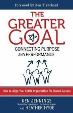 The Greater Goal : Connecting Purpose and Performance by Ken Jennings and...