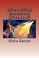 Dismantling Household Witchcraft by Alisha Banner and Steven Anderson (2013,...
