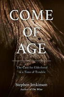 Come of Age: The Case for Elderhood in a Time of Trouble by Stephen Jenkinson.