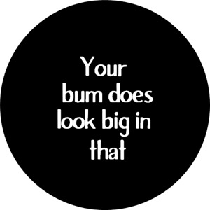 """""""Your Bum Does Look Big in that"""" Novelty Badge"""