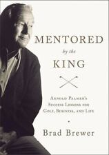 Mentored by the King : Arnold Palmer's Success Lessons for Golf, Business,...