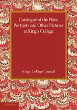 Catalogue of the Plate, Portraits and Other Pictures at King's College,...