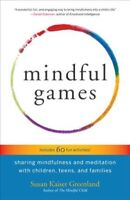 Mindful Games : Sharing Mindfulness and Meditation With Children, Teens, and ...