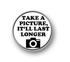 """TAKE A PICTURE IT'LL LAST LONGER  1"""" / 25mm pin button / badge / selfie / camera"""