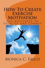 How to Create Exercise Motivation : Get Motivated to Exercise by Monica Falco...