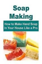 Soap Making:  How to Make Hand Soap In Your House Like a Pro: Soap Making, Soap
