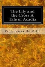The Lily and the Cross a Tale of Acadia by Prof James De Mille (2016, Paperback)