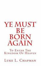 Ye Must Be Born Again : To Enter the Kingdom of Heaven by Luke Chapman (2011,...