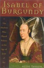 Isabel of Burgundy : The Duchess Who Played Politics in the Age of Joan of...