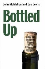 Bottled Up : How to Survive Living with a Problem Drinker by John McMahon
