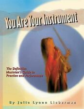 You Are Your Instrument: the Definitive Musician's Guide to Practice and Perform