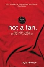 Not a Fan: Teen Edition: What does it mean to really follow Jesus? by Idleman, K