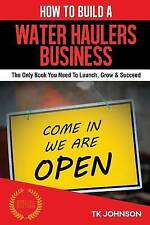 How To Build A Water Hauler Business (Special Edition): The Only Book You Need T