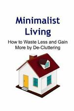 Minimalist Living: How to Waste Less and Gain More by De-Cluttering :...