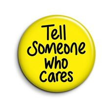 Tell Someone Who Cares Funny Button Pin Badge - Cute Novelty Gift 38mm/1.5 inch