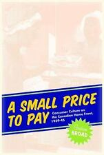 A Small Price to Pay : Consumer Culture on the Canadian Home Front, 1939-45