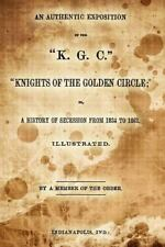 An Authentic Exposition of the K. G. C. Knights of the Golden Circle; : Or, a...