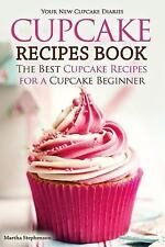 Cupcake Recipes Book - the Best Cupcake Recipes for a Cupcake Beginner : Your...
