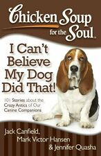 Chicken Soup for the Soul: I Cant Believe My Dog Did That!: 101 Stories about t