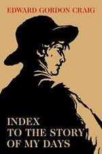 Index to the Story of My Days : Some Memoirs of Edward Gordon Craig by Edward...