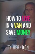 How to Live in a Van and Save Money by Ty Herndon (2015, Paperback)