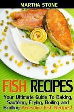 Fish Recipes : Your Ultimate Guide to Baking, Saut�ing, Frying, Boiling and...