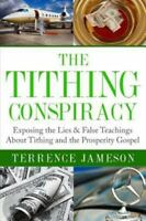 The Tithing Conspiracy: Exposing the Lies & False Teachings about Tithing and th