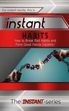 INSTANT: Instant Habits : How to Break Bad Habits and Form Good Habits...