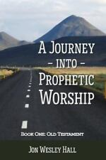 A Journey into Prophetic Worship. Book 1 : Old Testament by Jon Wesley Hall...