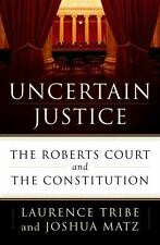 Uncertain Justice : The Roberts Court and the Constitution by Joshua Matz